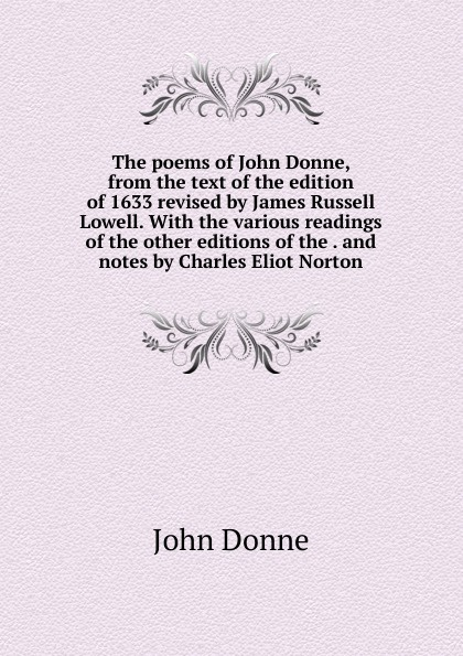 The poems of John Donne, from the text of the edition of 1633 revised by James Russell Lowell. With the various readings of the other editions of the . and notes by Charles Eliot Norton