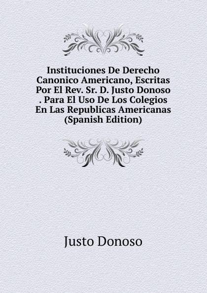 Instituciones De Derecho Canonico Americano, Escritas Por El Rev. Sr. D. Justo Donoso . Para El Uso De Los Colegios En Las Republicas Americanas (Spanish Edition)