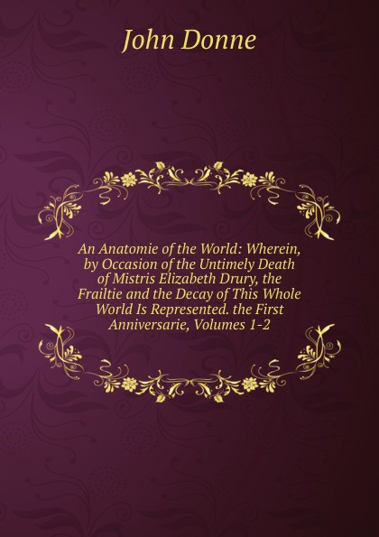 An Anatomie of the World: Wherein, by Occasion of the Untimely Death of Mistris Elizabeth Drury, the Frailtie and the Decay of This Whole World Is Represented. the First Anniversarie, Volumes 1-2