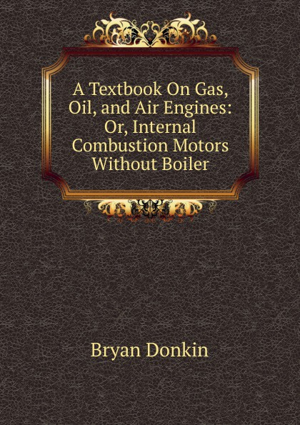 Bryan Donkin A Textbook On Gas, Oil, and Air Engines: Or, Internal Combustion Motors Without Boiler