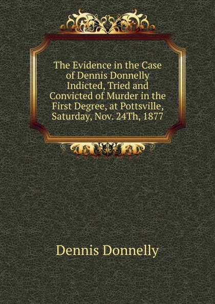 Dennis Donnelly The Evidence in the Case of Dennis Donnelly Indicted, Tried and Convicted of Murder in the First Degree, at Pottsville, Saturday, Nov. 24Th, 1877 j f donnelly james dsw donnelly edgar w jenkins science education policy professionalism and change