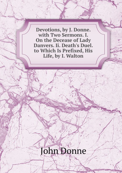 Devotions, by J. Donne. with Two Sermons. I. On the Decease of Lady Danvers. Ii. Death.s Duel. to Which Is Prefixed, His Life, by I. Walton