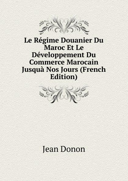 Фото Jean Donon Le Regime Douanier Du Maroc Et Le Developpement Du Commerce Marocain Jusqua Nos Jours (French Edition)