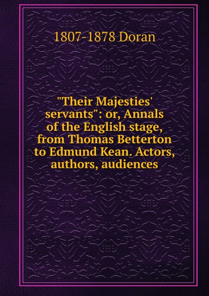 Dr. Doran Their Majesties. servants: or, Annals of the English stage, from Thomas Betterton to Edmund Kean. Actors, authors, audiences doran john their majesties servants annals of the english stage volume 2 of 3