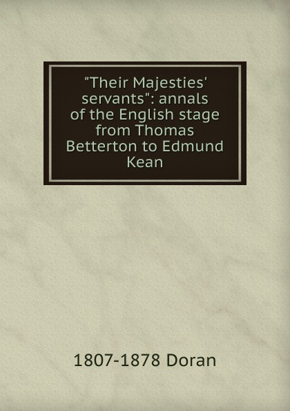 Dr. Doran Their Majesties. servants: annals of the English stage from Thomas Betterton to Edmund Kean doran john their majesties servants annals of the english stage volume 2 of 3
