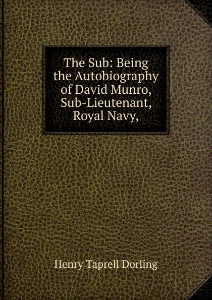 Henry Taprell Dorling The Sub: Being the Autobiography of David Munro, Sub-Lieutenant, Royal Navy,