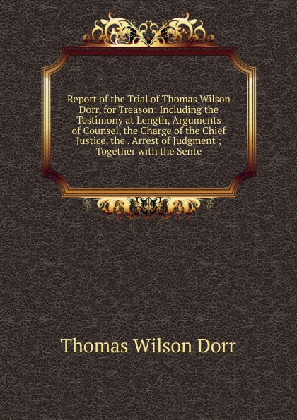 Thomas Wilson Dorr Report of the Trial of Thomas Wilson Dorr, for Treason: Including the Testimony at Length, Arguments of Counsel, the Charge of the Chief Justice, the . Arrest of Judgment ; Together with the Sente robert thomas wilson the ignorance of blood