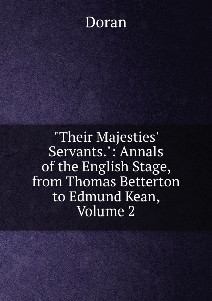 Dr. Doran Their Majesties. Servants.: Annals of the English Stage, from Thomas Betterton to Edmund Kean, Volume 2 doran john their majesties servants annals of the english stage volume 2 of 3