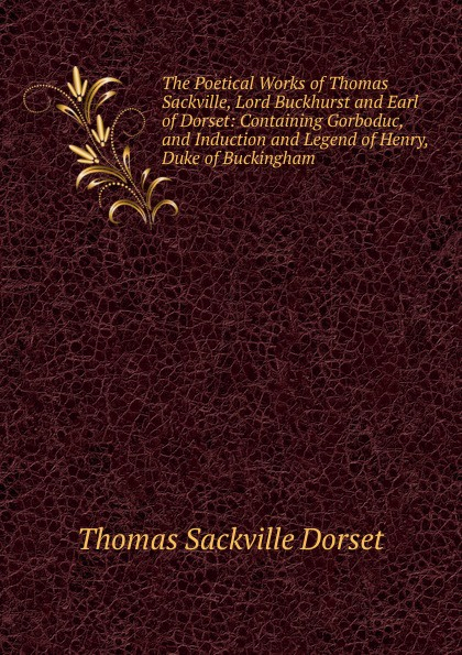 Thomas Sackville Dorset The Poetical Works of Thomas Sackville, Lord Buckhurst and Earl of Dorset: Containing Gorboduc, and Induction and Legend of Henry, Duke of Buckingham bourne henry richard fox the life of thomas lord cochrane tenth earl of dundonald vol ii