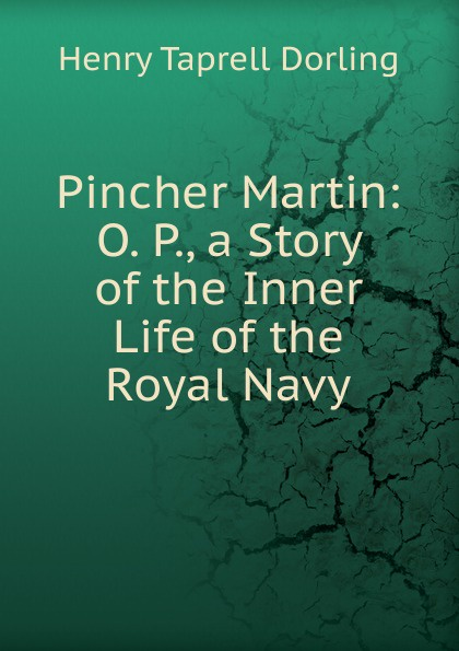 Henry Taprell Dorling Pincher Martin: O. P., a Story of the Inner Life of the Royal Navy