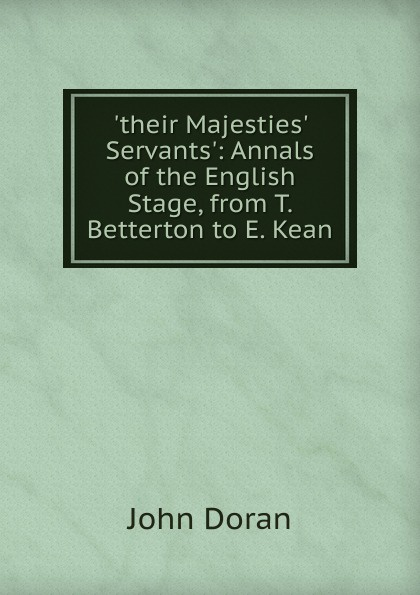 Dr. Doran .their Majesties. Servants.: Annals of the English Stage, from T. Betterton to E. Kean doran john their majesties servants annals of the english stage volume 2 of 3
