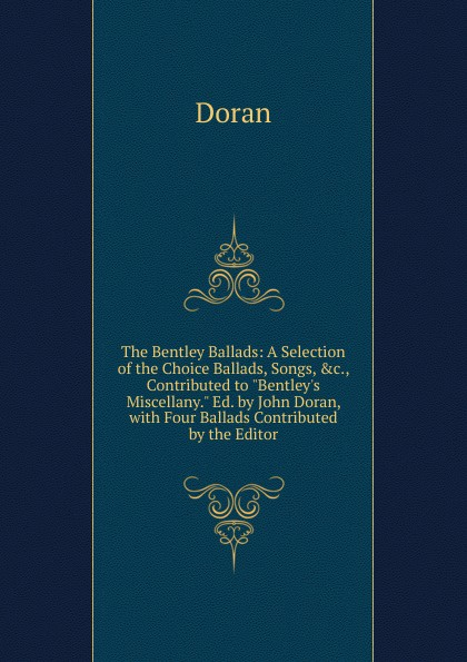 Dr. Doran The Bentley Ballads: A Selection of the Choice Ballads, Songs, .c., Contributed to Bentley.s Miscellany. Ed. by John Doran, with Four Ballads Contributed by the Editor heart ballads