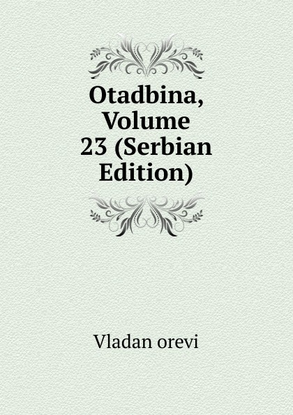 Vladan orevi Otadbina, Volume 23 (Serbian Edition) tihomir r orevi karadi list za srpski narodni ivot obiaje i predanje volume 4 serbian edition
