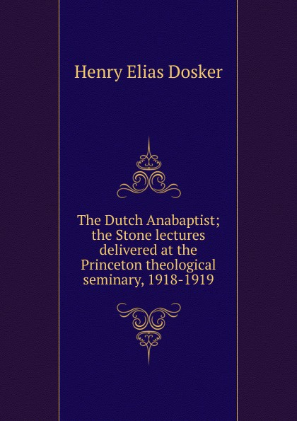 Henry Elias Dosker The Dutch Anabaptist; the Stone lectures delivered at the Princeton theological seminary, 1918-1919