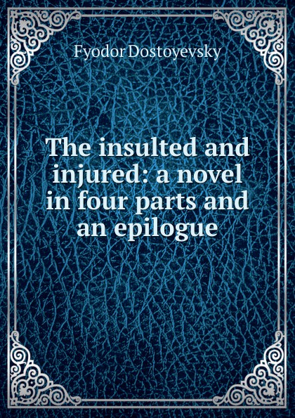 Фёдор Михайлович Достоевский The insulted and injured: a novel in four parts and an epilogue