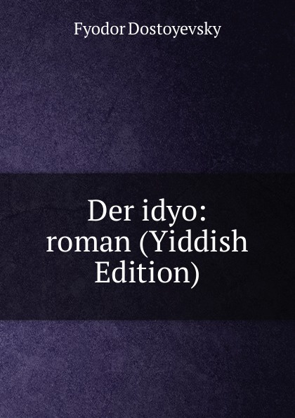 Фёдор Михайлович Достоевский Der idyo: roman (Yiddish Edition)