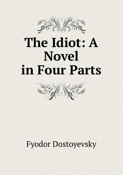 Фёдор Михайлович Достоевский The Idiot: A Novel in Four Parts