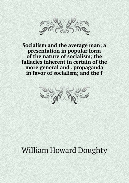 William Howard Doughty Socialism and the average man; a presentation in popular form of the nature of socialism; the fallacies inherent in certain of the more general and . propaganda in favor of socialism; and the f socialism for a skeptical age