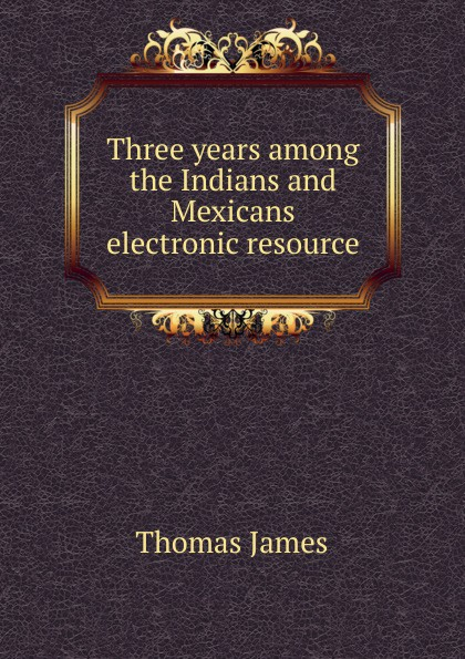 Three years among the Indians and Mexicans electronic resource