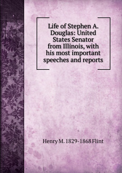 Henry M. 1829-1868 Flint Life of Stephen A. Douglas: United States Senator from Illinois, with his most important speeches and reports henry martyn flint life of stephen a douglas