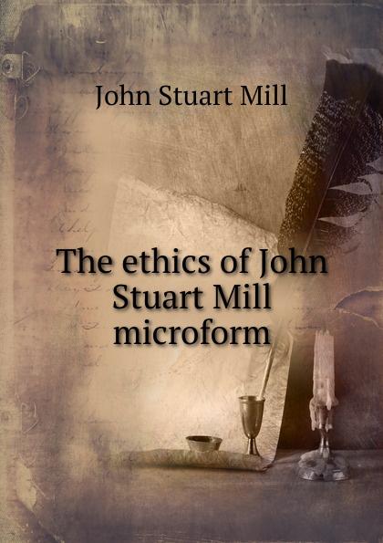 John Stuart Mill The ethics of John Stuart Mill microform john stuart mill on liberty