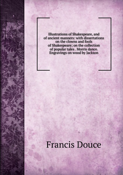 Francis Douce Illustrations of Shakespeare, and of ancient manners: with dissertations on the clowns and fools of Shakespeare; on the collection of popular tales . Morris dance. Engravings on wood by Jackson отсутствует illustrations of shakespeare and of ancient manners vol 2