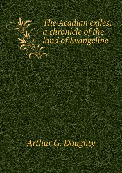Arthur G. Doughty The Acadian exiles: a chronicle of the land of Evangeline felix voorhies acadian reminiscences the true story of evangeline