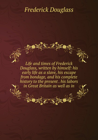 Frederick Douglass Life and times of Frederick Douglass, written by himself: his early life as a slave, his escape from bondage, and his complete history to the present . his labors in Great Britain as well as in life and times of frederick douglass