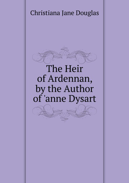 jane toombs the missing heir Christiana Jane Douglas The Heir of Ardennan, by the Author of .anne Dysart