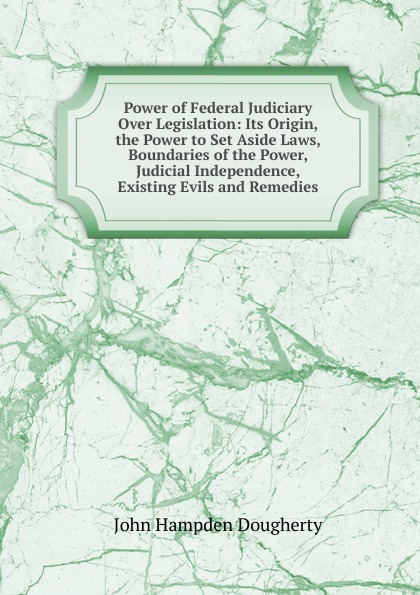 John Hampden Dougherty Power of Federal Judiciary Over Legislation: Its Origin, the Power to Set Aside Laws, Boundaries of the Power, Judicial Independence, Existing Evils and Remedies foton lovol tractor parts the set of oil seals for power lift cylinder of ft800 804
