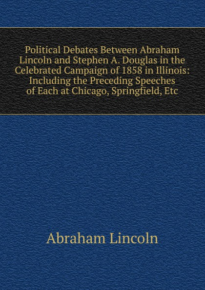 лучшая цена Abraham Lincoln Political Debates Between Abraham Lincoln and Stephen A. Douglas in the Celebrated Campaign of 1858 in Illinois: Including the Preceding Speeches of Each at Chicago, Springfield, Etc