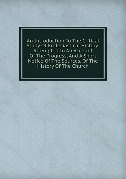 An Introduction To The Critical Study Of Ecclesiastical History: Attempted In An Account Of The Progress, And A Short Notice Of The Sources, Of The History Of The Church african history a very short introduction