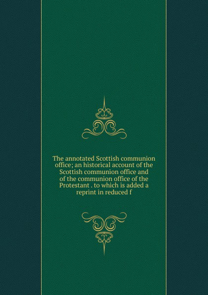 The annotated Scottish communion office; an historical account of the Scottish communion office and of the communion office of the Protestant . to which is added a reprint in reduced f dowden john bp of edinburgh the annotated scottish communion office