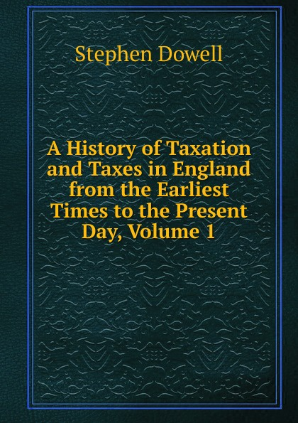 лучшая цена Stephen Dowell A History of Taxation and Taxes in England from the Earliest Times to the Present Day, Volume 1