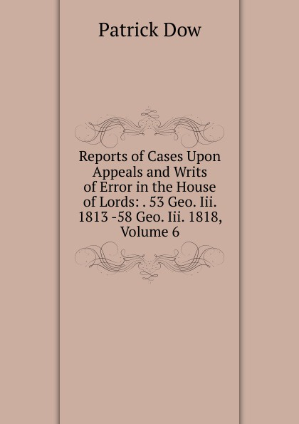 Reports of Cases Upon Appeals and Writs of Error in the House of Lords: . 53 Geo. Iii. 1813 -58 Geo. Iii. 1818, Volume 6
