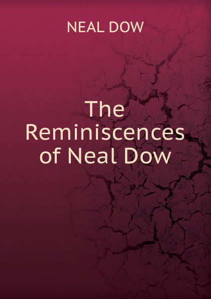 NEAL DOW The Reminiscences of Neal Dow цена и фото