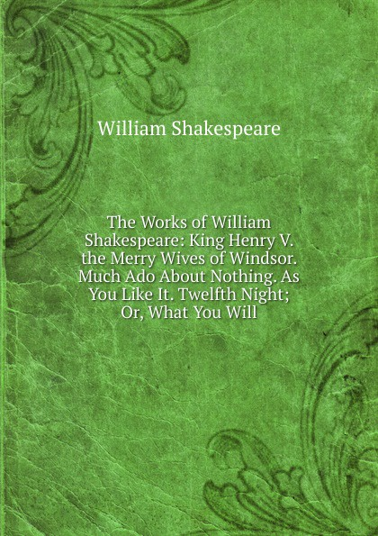Уильям Шекспир The Works of William Shakespeare: King Henry V. the Merry Wives of Windsor. Much Ado About Nothing. As You Like It. Twelfth Night; Or, What You Will shakespeare w much ado about nothing книга на английском языке
