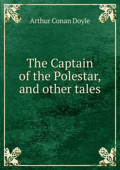 Doyle Arthur Conan The Captain of the Polestar, and other tales arthur conan doyle the captain of the polestar and other tales