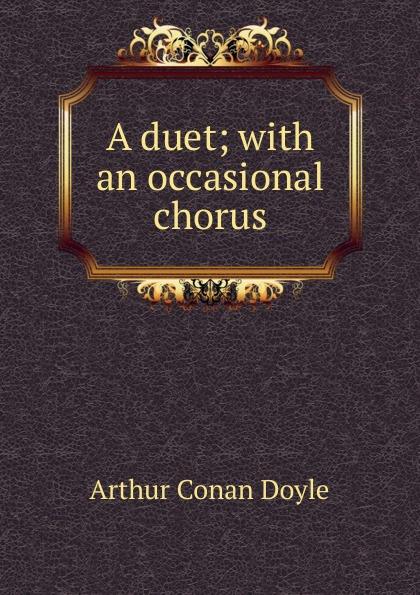 Doyle Arthur Conan A duet; with an occasional chorus doyle a a duet with an occasional chorus and uncle bernac