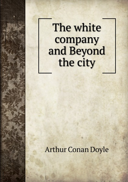 Doyle Arthur Conan The white company and Beyond the city arthur conan doyle beyond the city