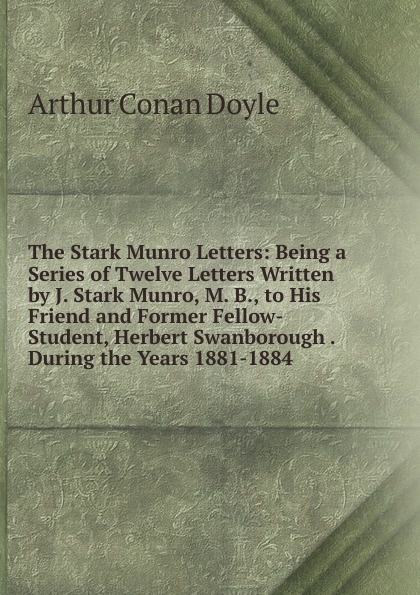 Doyle Arthur Conan The Stark Munro Letters: Being a Series of Twelve Letters Written by J. Stark Munro, M. B., to His Friend and Former Fellow-Student, Herbert Swanborough . During the Years 1881-1884