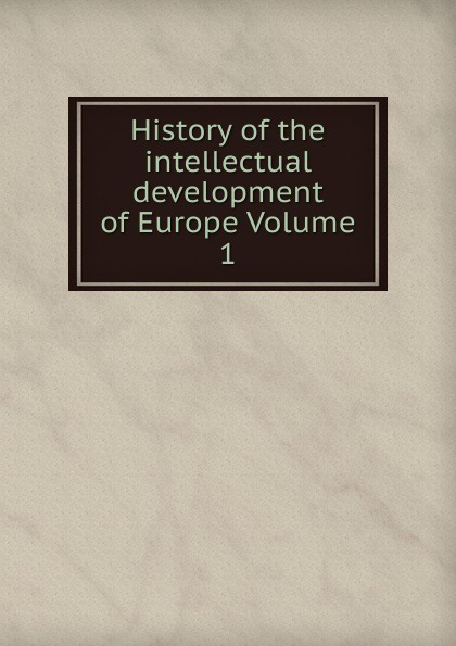 History of the intellectual development of Europe Volume 1 history of the intellectual development of europe volume 1