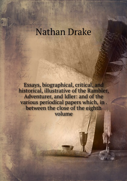 Nathan Drake Essays, biographical, critical, and historical, illustrative of the Rambler, Adventurer, and Idler: and of the various periodical papers which, in . between the close of the eighth volume henry t tuckerman biographical essays essays biographical and critical or studies of character