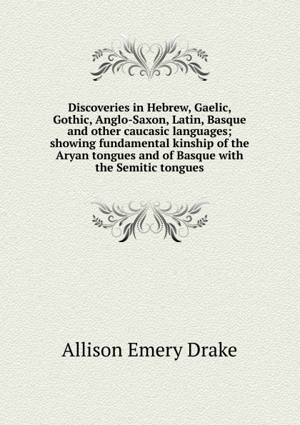 Allison Emery Drake Discoveries in Hebrew, Gaelic, Gothic, Anglo-Saxon, Latin, Basque and other caucasic languages; showing fundamental kinship of the Aryan tongues and of Basque with the Semitic tongues tongues of serpents