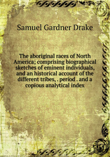 Samuel Gardner Drake The aboriginal races of North America; comprising biographical sketches of eminent individuals, and an historical account of the different tribes, . period . and a copious analytical index samuel gardner drake sale of rare and valuable manuscripts autographs portraits maps etc of the late saml g drake friday sept 29 1876