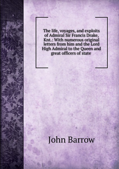 John Barrow The life, voyages, and exploits of Admiral Sir Francis Drake, Knt.: With numerous original letters from him and the Lord High Admiral to the Queen and great officers of state . john ross memoirs and correspondence of admiral lord de saumarez vol i