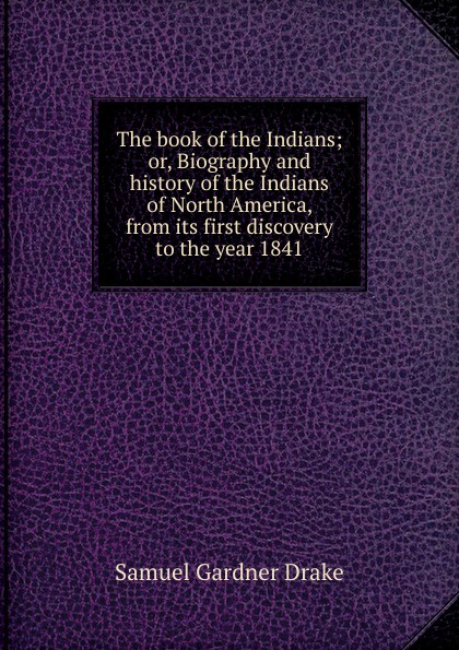 Samuel Gardner Drake The book of the Indians; or, Biography and history of the Indians of North America, from its first discovery to the year 1841 samuel gardner drake sale of rare and valuable manuscripts autographs portraits maps etc of the late saml g drake friday sept 29 1876