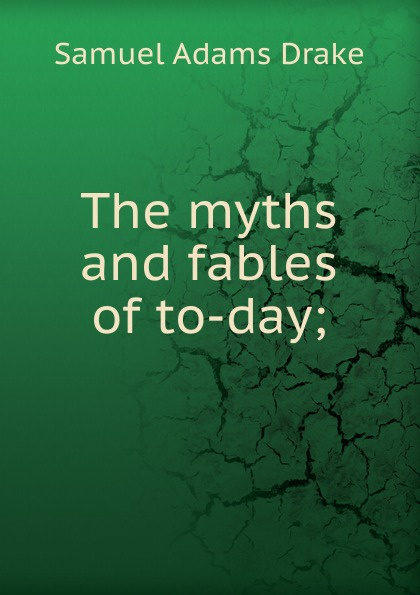 Samuel Adams Drake The myths and fables of to-day;