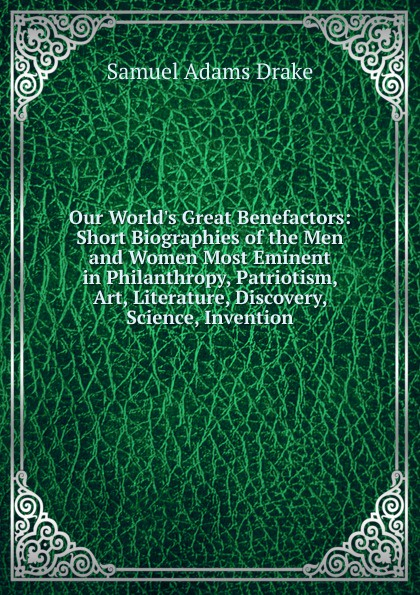 Samuel Adams Drake Our World.s Great Benefactors: Short Biographies of the Men and Women Most Eminent in Philanthropy, Patriotism, Art, Literature, Discovery, Science, Invention fyfe james hamilton triumphs of invention and discovery in art and science