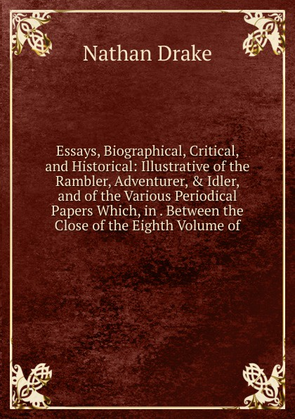 Nathan Drake Essays, Biographical, Critical, and Historical: Illustrative of the Rambler, Adventurer, . Idler, and of the Various Periodical Papers Which, in . Between the Close of the Eighth Volume of henry t tuckerman biographical essays essays biographical and critical or studies of character